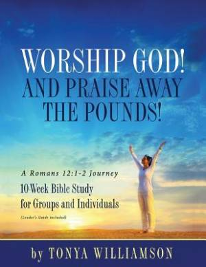 Worship God! And Praise Away the Pounds! A Romans 12:1-2 Journey: 10-Week Bible Study for Groups and Individuals