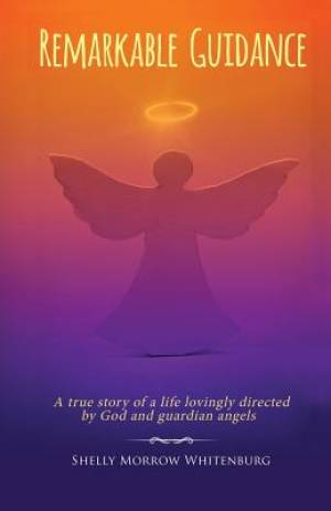 Remarkable Guidance: A True Story of a Life Lovingly Directed by God and Guardian Angels