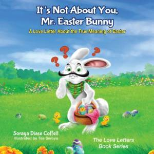 It's Not about You Mr. Easter Bunny: A Love Letter about the True Meaning of Easter