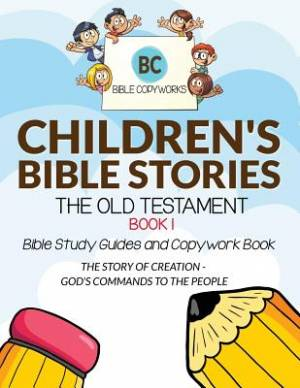 Children's Bible Stories - The Old Testament BOOK 1: Bible Study Guides and Copywork Book - (THE STORY OF CREATION - GOD'S COMMANDS TO THE PEOPLE)