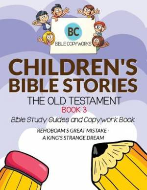 Children's Bible Stories - The Old Testament BOOK 3: Bible Study Guides and Copywork Book - (REHOBOAM'S GREAT MISTAKE - A KING'S STRANGE DREAM )