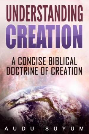 Understanding Creation: A Concise Biblical Doctrine of Creation
