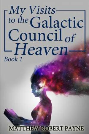 My Visits to the Galactic Council of Heaven: Book 1