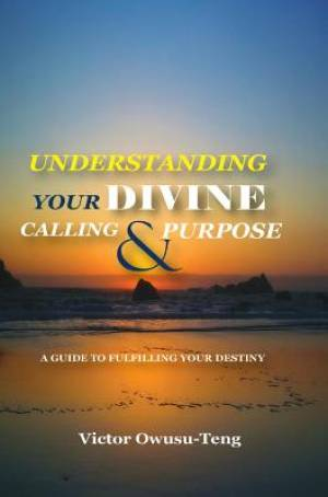 Understanding Your Divine Calling And Purpose: A Guide to Fulfilling Your Destiny