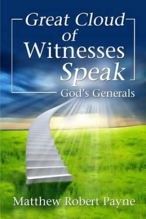 Great Cloud of Witnesses Speak: God's Generals