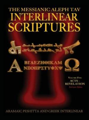 Messianic Aleph Tav Interlinear Scriptures (MATIS) Volume Five Acts-Revelation, Aramaic Peshitta-Greek-Hebrew-Phonetic Translation-English, Red Letter