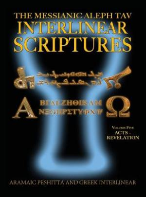 Messianic Aleph Tav Interlinear Scriptures (MATIS) Volume Five Acts-Revelation, Aramaic Peshitta-Greek-Hebrew-Phonetic Translation-English, Bold Black