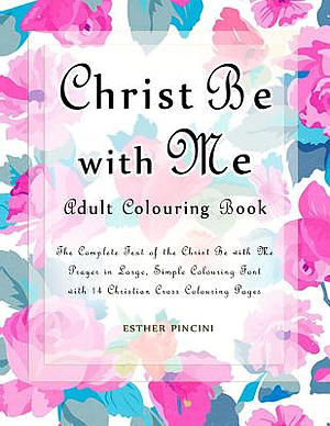 Christ Be with Me Adult Colouring Book: The Complete Text of the Christ Be with Me Prayer in Large, Simple Colouring Font with 14 Christian Cross Colo
