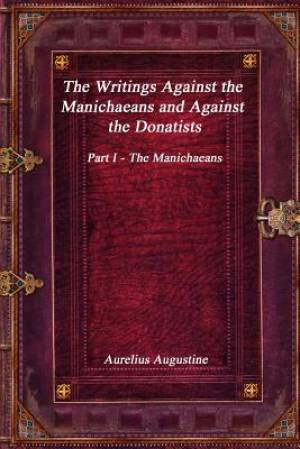 The Writings Against the Manichaeans and Against the Donatists: Part I - The Manichaeans