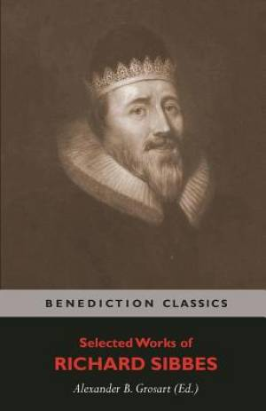 Selected Works of Richard Sibbes: Memoir of Richard Sibbes, Description of Christ, The Bruised Reed and Smoking Flax, The Sword of the Wicked, The Sou