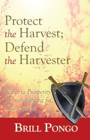 Protect the Harvest; Defend the Harvester: Secret to Prosperity through fighting for God's people