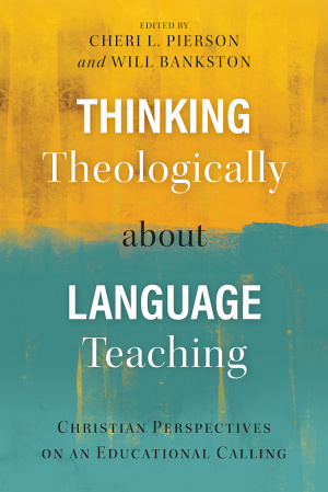 Thinking Theologically about Language Teaching : Christian Perspectives on an Educational Calling