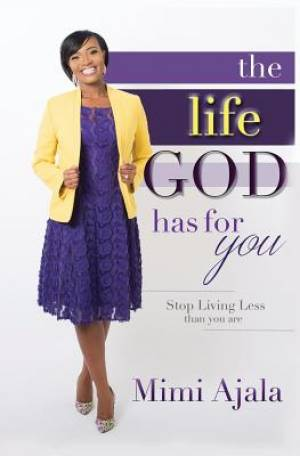 The Life God Has For You : Stop Living Less Than You Are