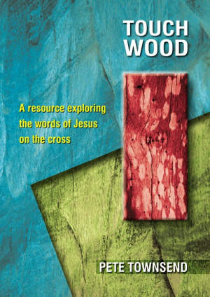 Touch Wood: A Resource Exploring the Words of Jesus on the Cross