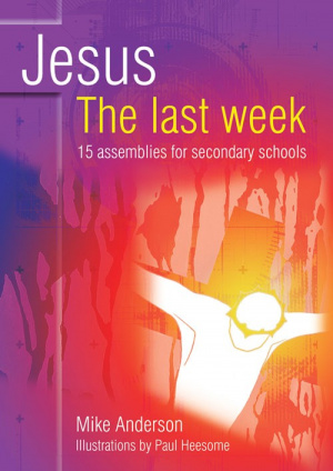 Jesus: The Last Week: 15 Assemblies for Secondary Schools