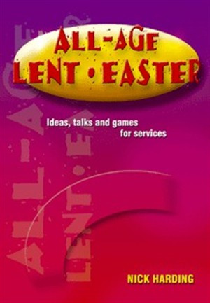 All Age Lent and Easter: Ideas, Talks and Games for Services