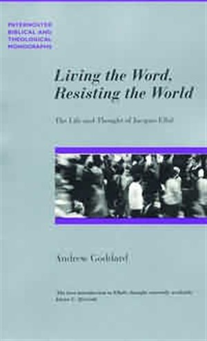 Living the Word, Resisting the World: The Life and Thought of Jacques Ellul