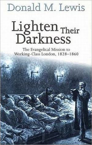 Lighten Their Darkness: The Evangelical Mission to Working-class London, 1828-1860