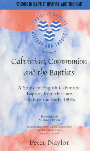 Calvinism, Communion and the Baptists: a Study of English Calvinistic Baptists From The Late 1600s To The Early 1800s