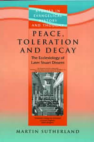 Peace Toleration and Decay : the Ecclesiology of Later Stuart Dissent