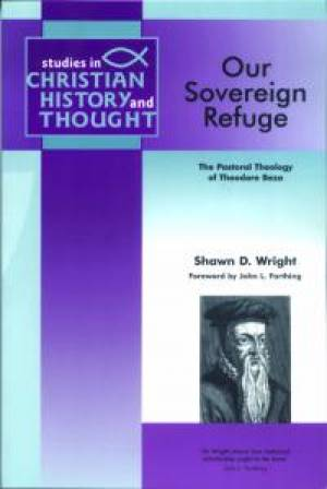 Our Sovereign Refuge : The Pastoral Theology of Theodore Beza