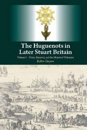 Huguenots in Later Stuart Britain Crisis, Renewal & the Ministers Dilemma