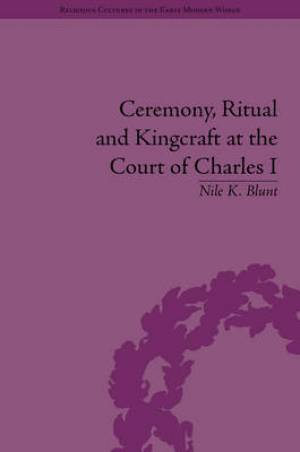 Ceremony, Ritual and Kingcraft at the Court of Charles I