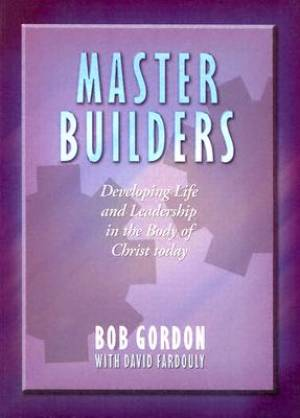 Master Builders: Developing Life and Leadership in the Body of Christ Today