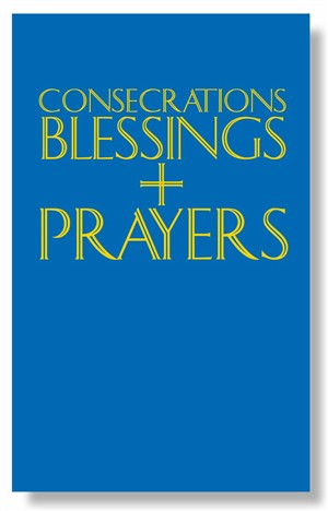 Consecrations, Blessings and Prayers: A Pastoral Companion to the Ritual and to the Book of Blessings