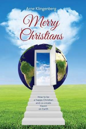 Merry Christians: How to be a happy Christian and co-create Heaven on Earth