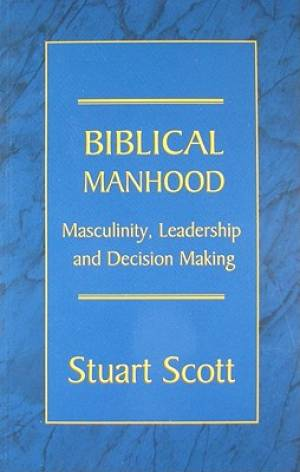 Biblical Manhood : Masculinity Leadership And Decision Making