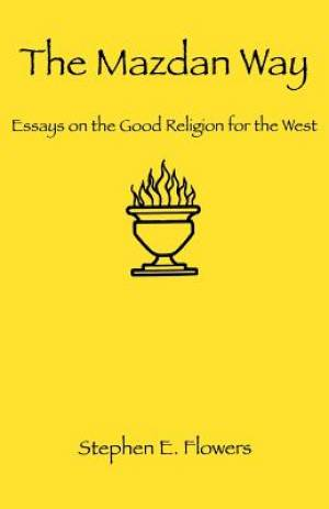The Mazdan Way: Essays on the Good Religion for the West