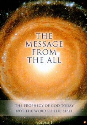 The Message from the All - Volume 1 The Prophecy of God Today Not the Word of the Bible