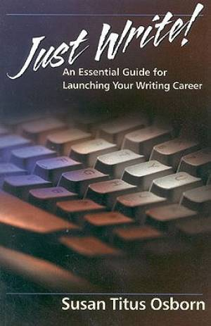 Just Write : An Essential Guide To Launching Your Writing Career