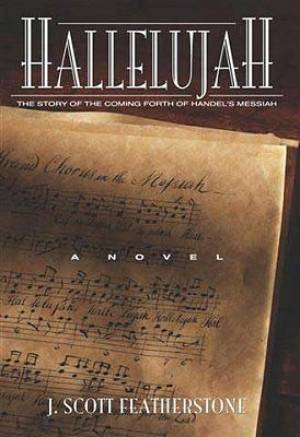 Hallelujah : The Story Of The Coming Forth Of Handels Messiah A Novel