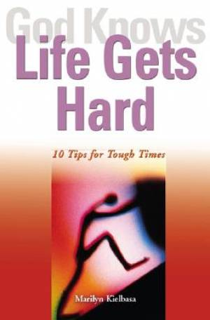 God Knows Life Gets Hard: 10 Tips for Tough Times