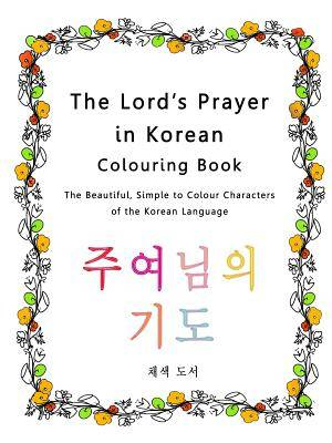 The Lord's Prayer in Korean Colouring Book: The Beautiful, Simple to Colour Characters of the Korean Language