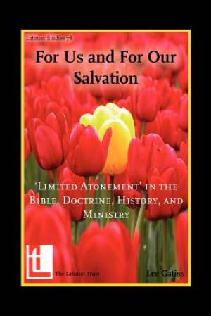 For Us and for Our Salvation: 'Limited Atonement' in the Bible, Doctrine, History, and Ministry