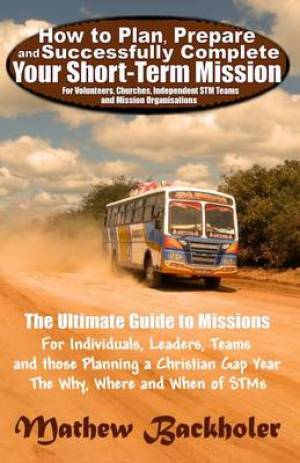 How to Plan, Prepare and Successfully Complete Your Short-term Mission - for Volunteers, Churches, Independent STM Teams and Mission Organisations