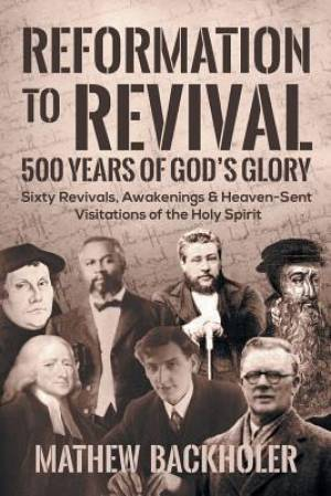 Reformation to Revival, 500 Years of God's Glory: Sixty Revivals, Awakenings and Heaven-Sent Visitations of the Holy Spirit