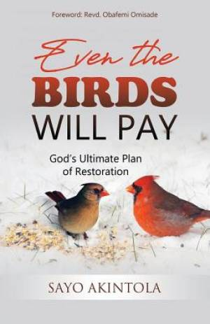 Even The Birds Will Pay: God's Ultimate Plan of Restoration