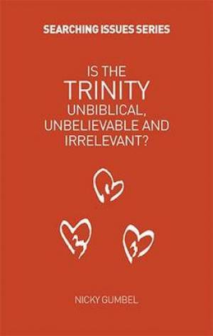 Is the Trinity Unbiblical, Unbelieveable and Irrelevant?