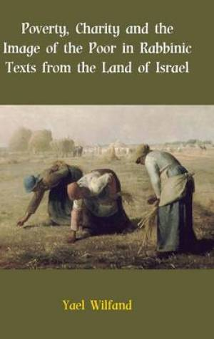Poverty, Charity and the Image of the Poor in Rabbinic Texts from the Land of Israel