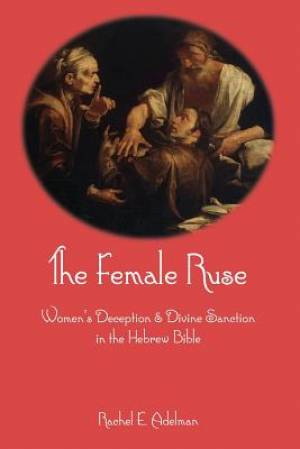 The Female Ruse: Women's Deception and Divine Sanction in the Hebrew Bible
