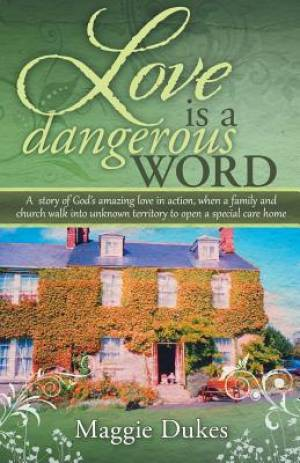 Love is a Dangerous Word: A  story of God's amazing love in action, when a family and church walk into unknown territory to open a special care home