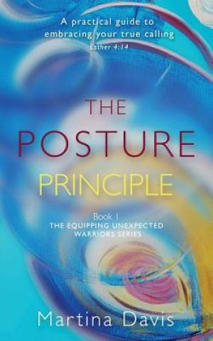 The Posture Principle: A practical guide to embracing your true calling