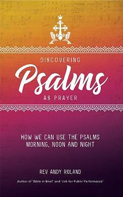 Discovering Psalms as Prayer: How we can use the Psalms morning, noon and night