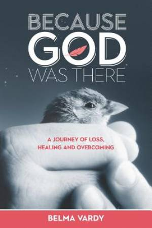Because God Was There: A Journey of Loss, Healing and Overcoming