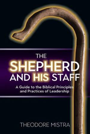 The Shepherd and His Staff: A Guide to the Biblical Principles and Practices of Leadership