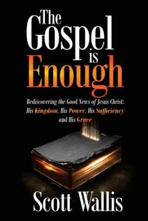 The Gospel is Enough: Rediscovering the Good News of Jesus Christ: His Kingdom, His Power, His Sufficiency and His Grace